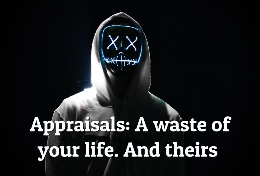 Appraisals: A waste of your life. And theirs