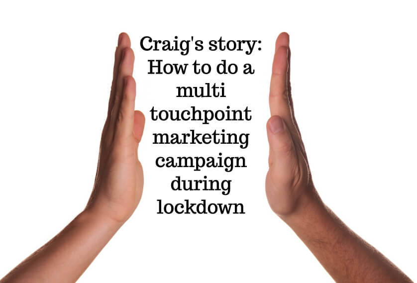 Craig's story: How to do a multi touchpoint marketing campaign during lockdown