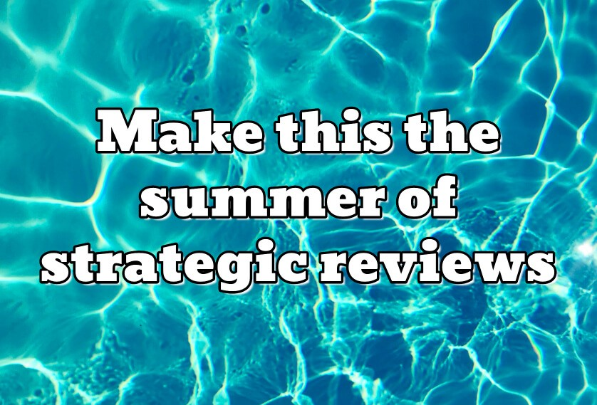 Make this the summer of strategic reviews