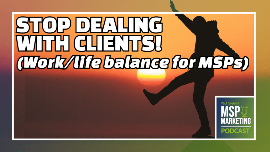 Episode 51: Stop dealing with clients: Work/life balance for MSPs