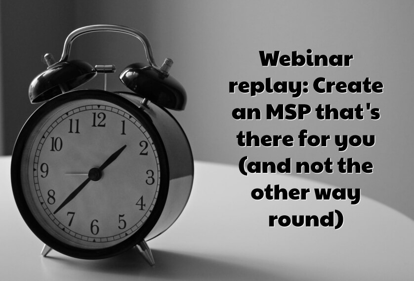 Webinar replay: Create an MSP that's there for you (and not the other way round)