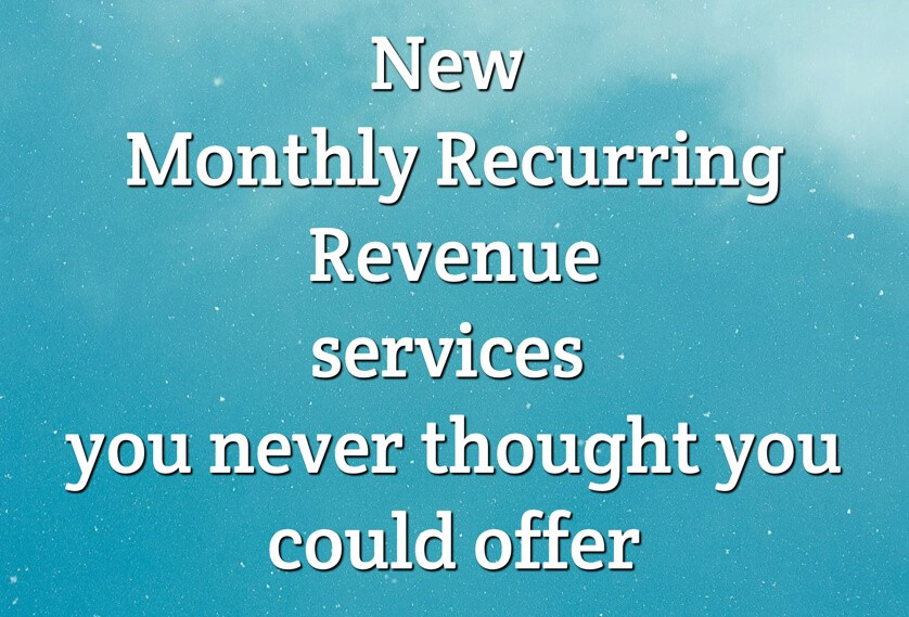 New Monthly Recurring Revenue services you never thought you could offer