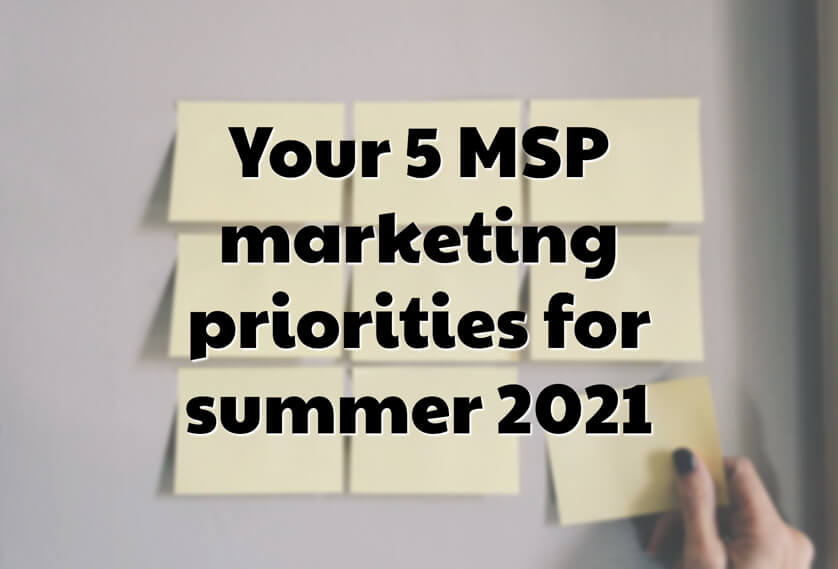 Your 5 MSP marketing priorities for summer 2021