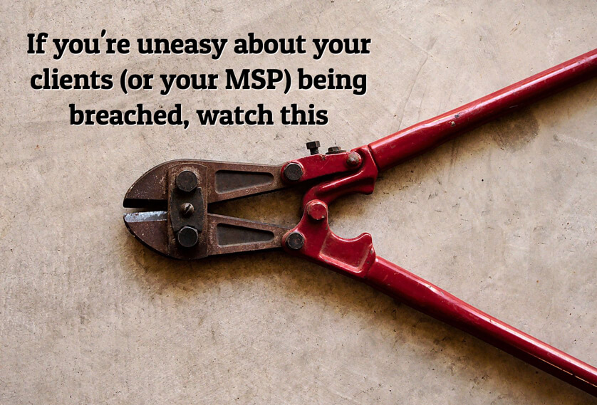 If you're uneasy about your clients (or your MSP) being breached, watch this
