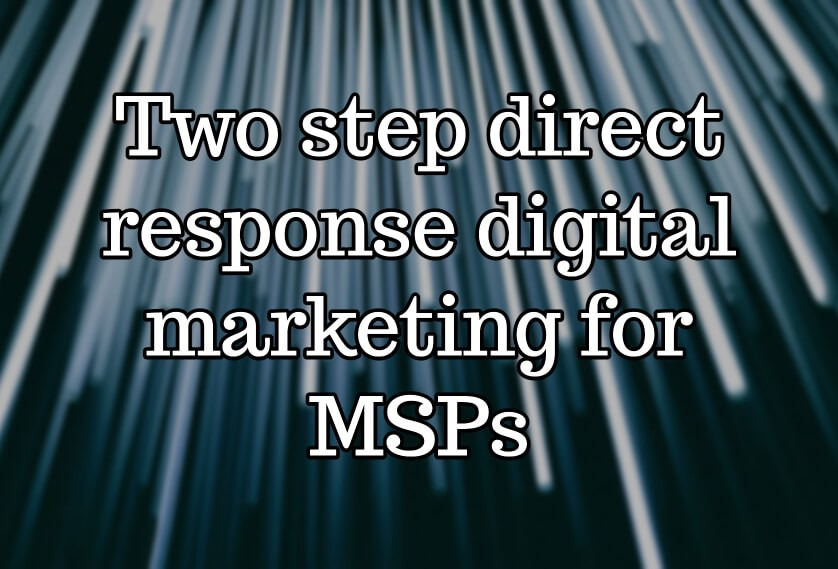 Two step direct response digital marketing for MSPs